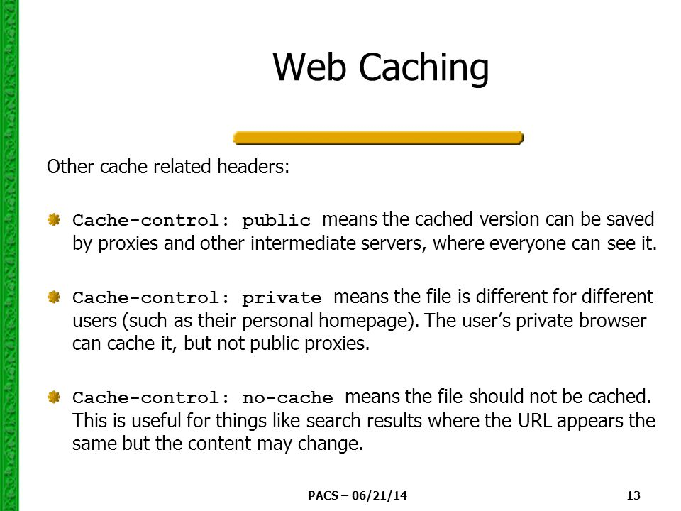 PACS – 06/21/14 13 Web Caching Other cache related headers: Cache-control: public means the cached version can be saved by proxies and other intermediate servers, where everyone can see it.