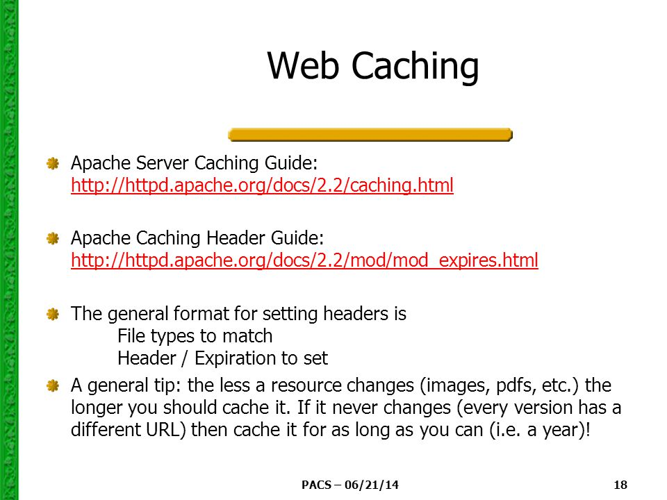 PACS – 06/21/14 18 Web Caching Apache Server Caching Guide:     Apache Caching Header Guide:     The general format for setting headers is File types to match Header / Expiration to set A general tip: the less a resource changes (images, pdfs, etc.) the longer you should cache it.