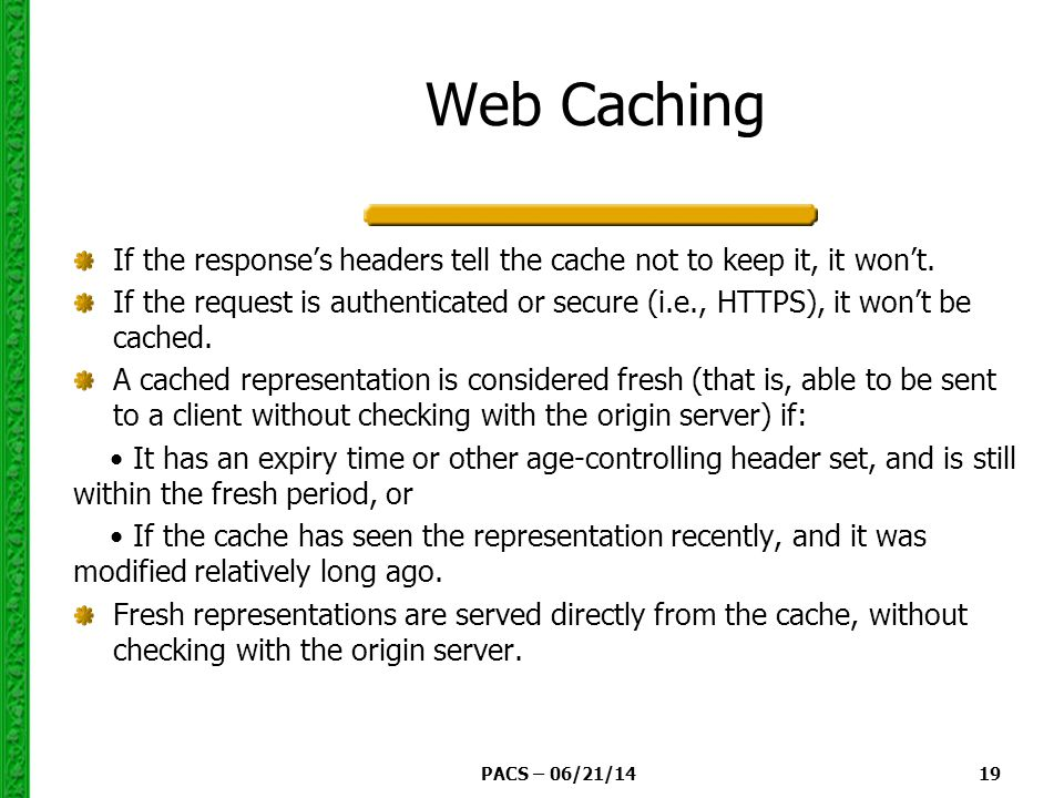 PACS – 06/21/14 19 Web Caching If the response's headers tell the cache not to keep it, it won't.