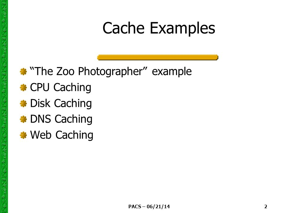 PACS – 06/21/14 2 Cache Examples The Zoo Photographer example CPU Caching Disk Caching DNS Caching Web Caching