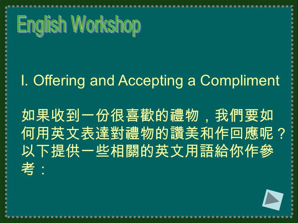 I. Offering and Accepting a Compliment 如果收到一份很喜歡的禮物,我們要如 何用英文表達對禮物的讚美和作回應呢? 以下提供一些相關的英文用語給你作參 考: