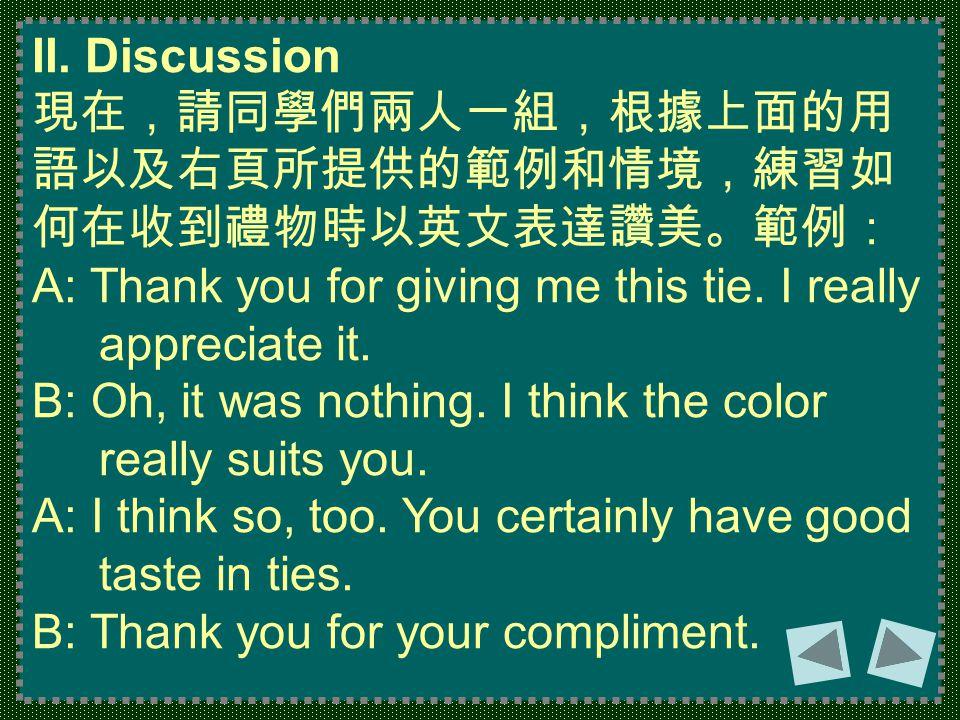 II. Discussion 現在,請同學們兩人一組,根據上面的用 語以及右頁所提供的範例和情境,練習如 何在收到禮物時以英文表達讚美。範例: A: Thank you for giving me this tie. I really appreciate it. B: Oh, it was not