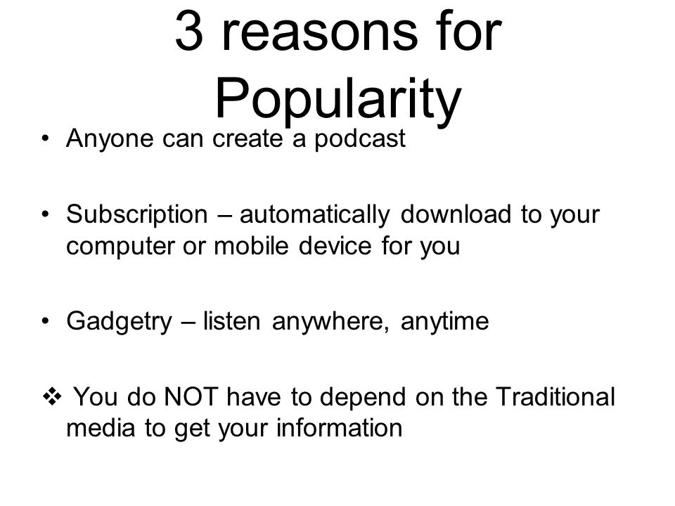 3 reasons for Popularity Anyone can create a podcast Subscription – automatically download to your computer or mobile device for you Gadgetry – listen
