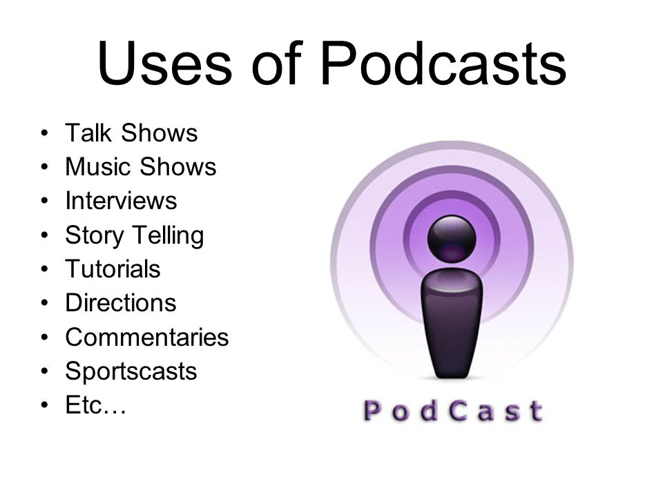 Uses of Podcasts Talk Shows Music Shows Interviews Story Telling Tutorials Directions Commentaries Sportscasts Etc…