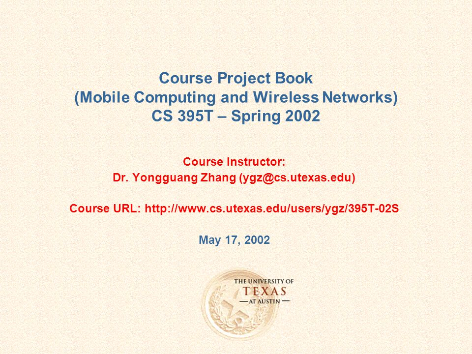 Course Project Book (Mobile Computing and Wireless Networks) CS 395T – Spring 2002 Course Instructor: Dr.