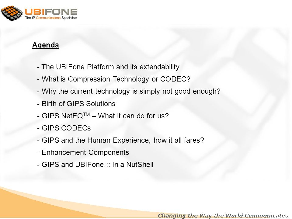 Agenda - The UBIFone Platform and its extendability - What is Compression Technology or CODEC? - Why the current technology is simply not good enough?