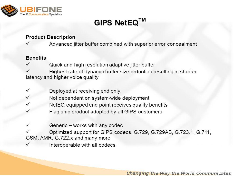 GIPS Codecs Narrowband codecs –GIPS Enhanced G.711 TM –iLBC TM Wideband codecs –GIPS iPCM-wb TM –GIPS iSAC TM