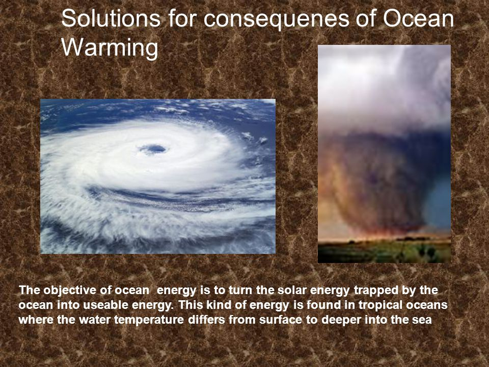 Solutions for consequenes of Ocean Warming The objective of ocean energy is to turn the solar energy trapped by the ocean into useable energy.