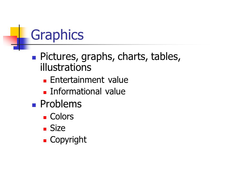 Graphics Pictures, graphs, charts, tables, illustrations Entertainment value Informational value Problems Colors Size Copyright