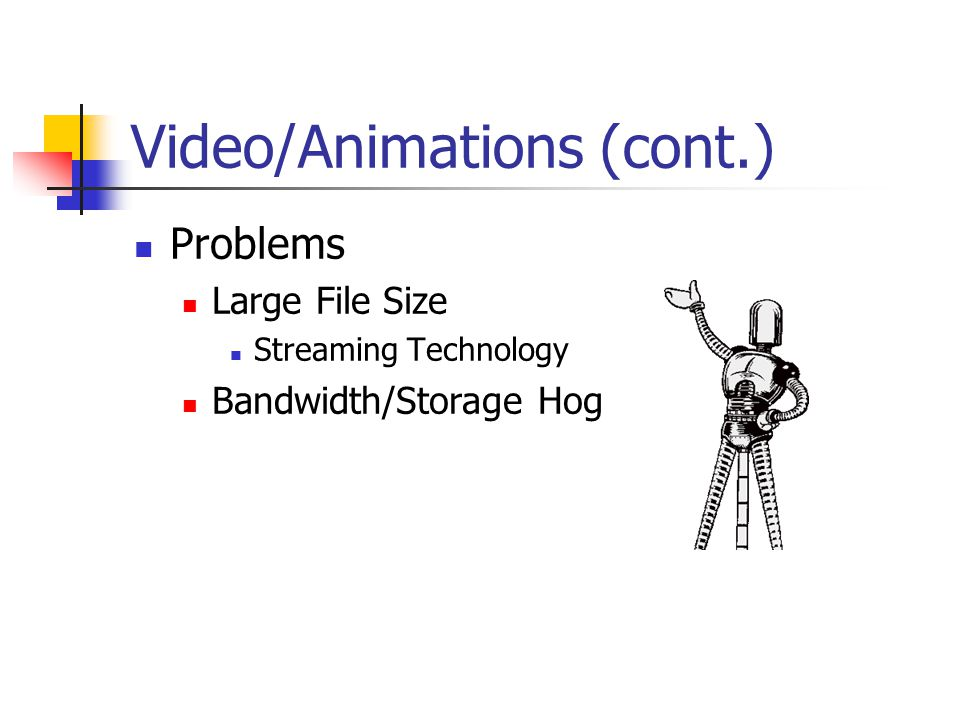 Video/Animations (cont.) Problems Large File Size Streaming Technology Bandwidth/Storage Hog