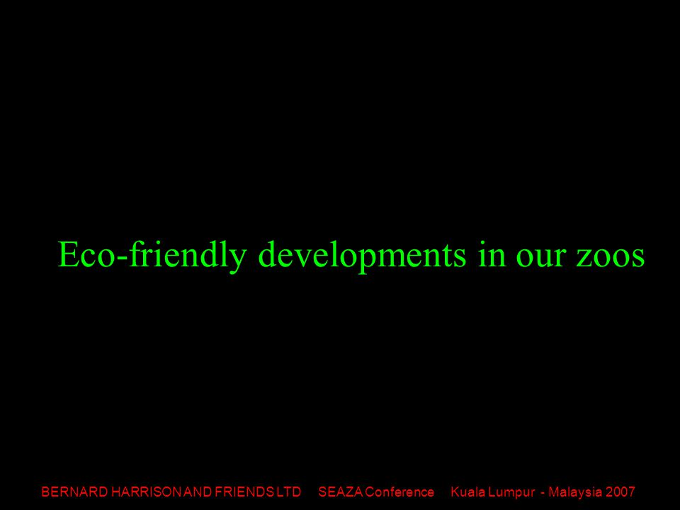 BERNARD HARRISON AND FRIENDS LTD SEAZA Conference Kuala Lumpur - Malaysia 2007 Eco-friendly developments in our zoos