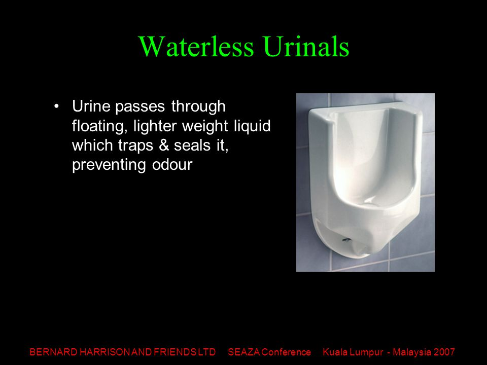 BERNARD HARRISON AND FRIENDS LTD SEAZA Conference Kuala Lumpur - Malaysia 2007 Waterless Urinals Urine passes through floating, lighter weight liquid which traps & seals it, preventing odour