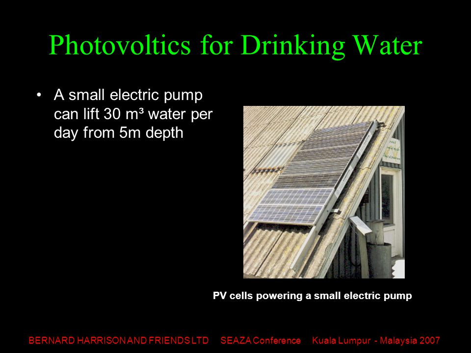 BERNARD HARRISON AND FRIENDS LTD SEAZA Conference Kuala Lumpur - Malaysia 2007 Photovoltics for Drinking Water A small electric pump can lift 30 m³ water per day from 5m depth PV cells powering a small electric pump