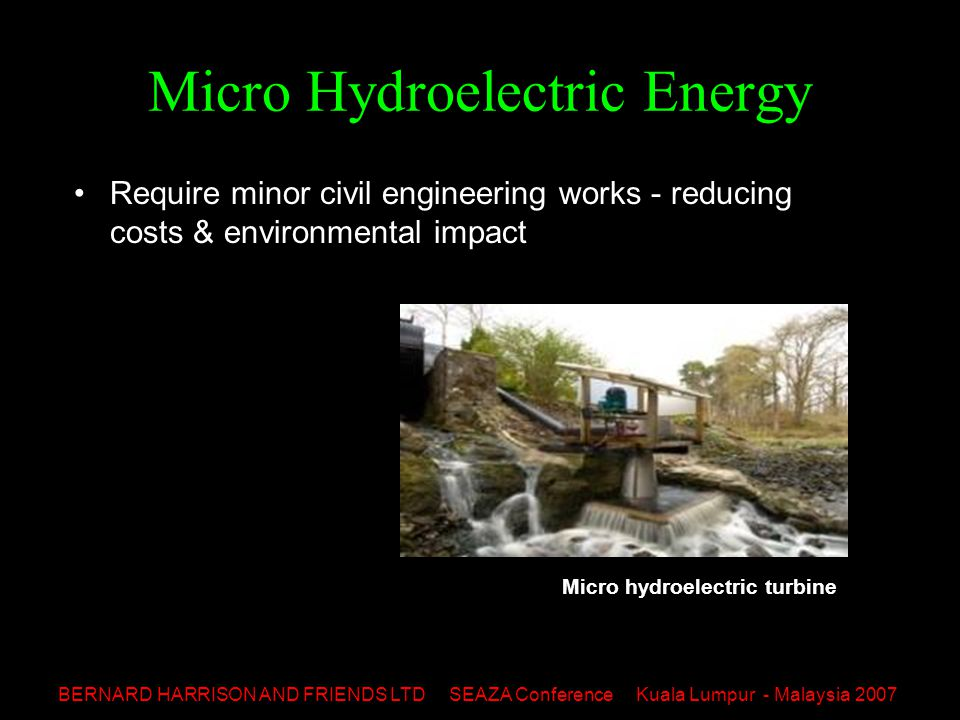 BERNARD HARRISON AND FRIENDS LTD SEAZA Conference Kuala Lumpur - Malaysia 2007 Micro Hydroelectric Energy Require minor civil engineering works - reducing costs & environmental impact Micro hydroelectric turbine