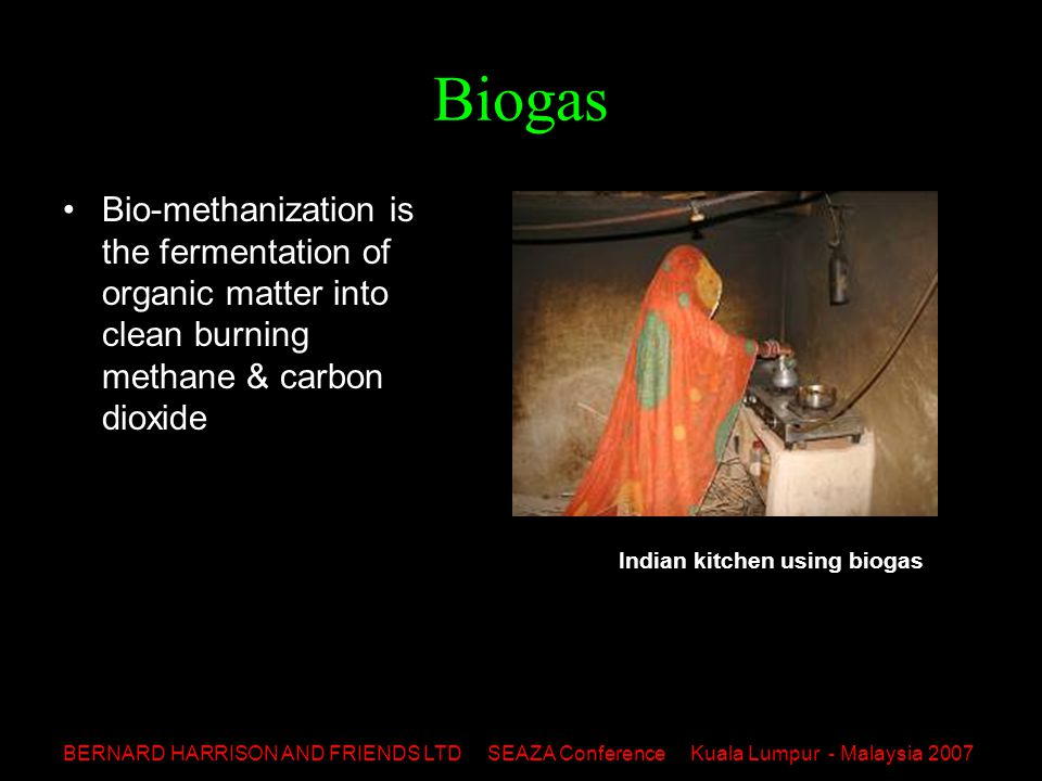 BERNARD HARRISON AND FRIENDS LTD SEAZA Conference Kuala Lumpur - Malaysia 2007 Biogas Uses: –zoo sewerage sludge –municipal solid waste –agricultural or biodegradable waste This biogas digester will convert animal dung and waste into biogas