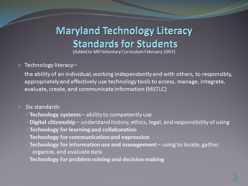  Technology literacy – the ability of an individual, working independently and with others, to responsibly, appropriately and effectively use technology tools to access, manage, integrate, evaluate, create, and communicate information (MSTLC)  Six standards (Added to MD Voluntary Curriculum February 2007) Technology systems – ability to competently use Digital citizenship – understand history, ethics, legal, and responsibility of using Technology for learning and collaboration Technology for communication and expression Technology for information use and management – using to locate, gather, organize, and evaluate data Technology for problem solving and decision making
