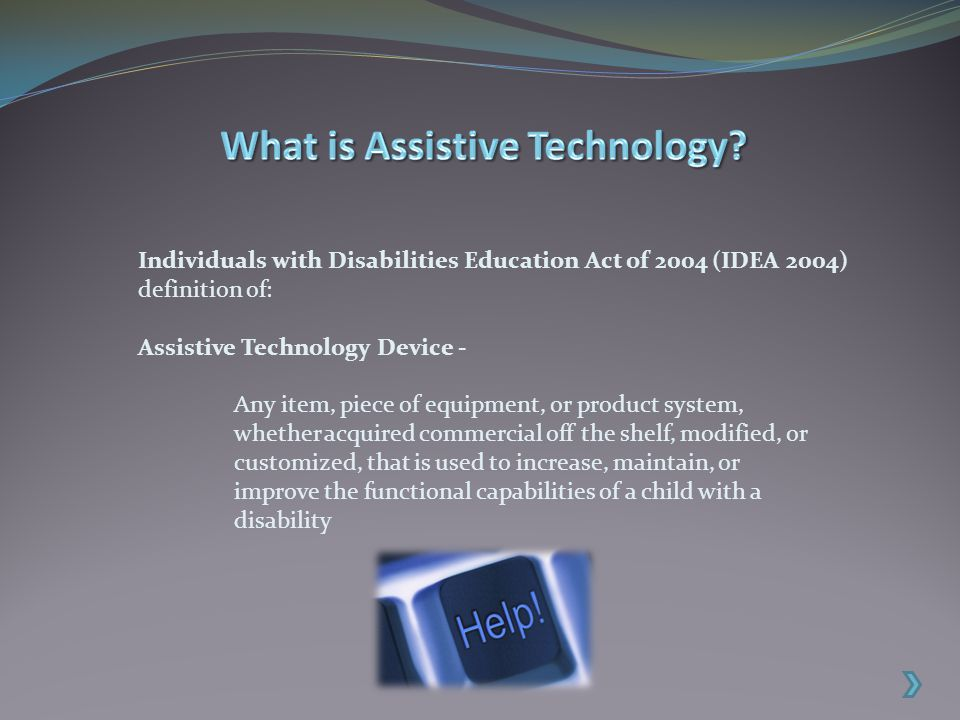 Individuals with Disabilities Education Act of 2004 (IDEA 2004) definition of: Assistive Technology Device - Any item, piece of equipment, or product system, whether acquired commercial off the shelf, modified, or customized, that is used to increase, maintain, or improve the functional capabilities of a child with a disability