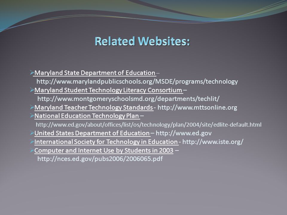  Maryland State Department of Education – Maryland State Department of Education http://www.marylandpublicschools.org/MSDE/programs/technology  Maryland Student Technology Literacy Consortium –Maryland Student Technology Literacy Consortium http://www.montgomeryschoolsmd.org/departments/techlit/  Maryland Teacher Technology Standards - http://www.mttsonline.orgMaryland Teacher Technology Standards  National Education Technology Plan –National Education Technology Plan http://www.ed.gov/about/offices/list/os/technology/plan/2004/site/edlite-default.html  United States Department of Education – http://www.ed.govUnited States Department of Education  International Society for Technology in Education - http://www.iste.org/International Society for Technology in Education  Computer and Internet Use by Students in 2003 –Computer and Internet Use by Students in 2003 http://nces.ed.gov/pubs2006/2006065.pdf