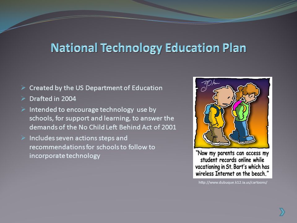  Created by the US Department of Education  Drafted in 2004  Intended to encourage technology use by schools, for support and learning, to answer the demands of the No Child Left Behind Act of 2001  Includes seven actions steps and recommendations for schools to follow to incorporate technology http://www.dubuque.k12.ia.us/cartoons/