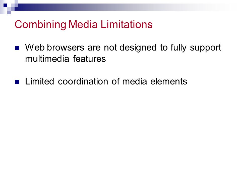 Combining Media Limitations Web browsers are not designed to fully support multimedia features Limited coordination of media elements
