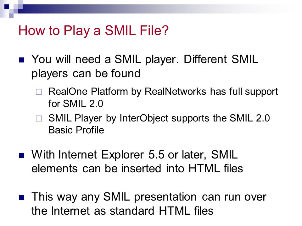 How to Play a SMIL File? You will need a SMIL player. Different SMIL players can be found  RealOne Platform by RealNetworks has full support for SMIL