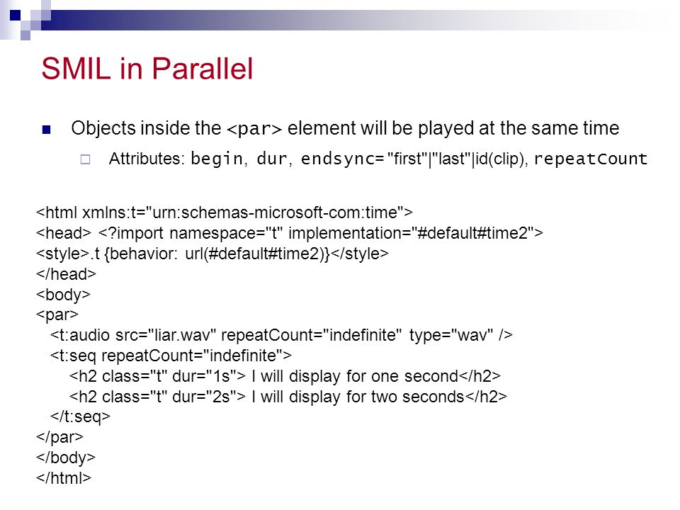 SMIL in Parallel Objects inside the element will be played at the same time  Attributes: begin, dur, endsync =
