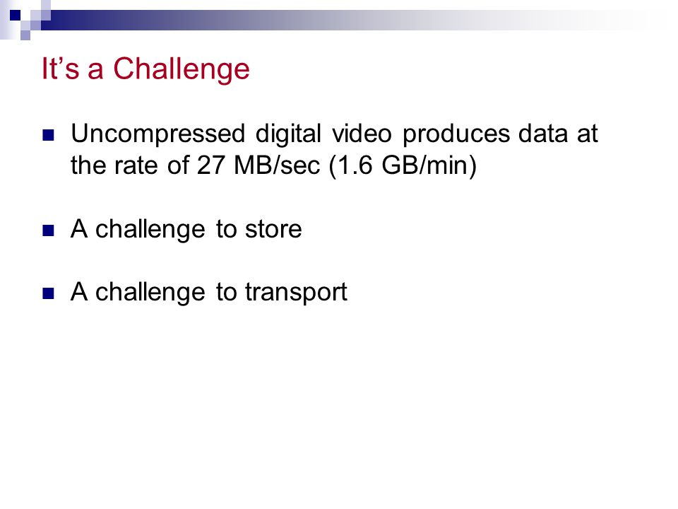 It's a Challenge Uncompressed digital video produces data at the rate of 27 MB/sec (1.6 GB/min) A challenge to store A challenge to transport