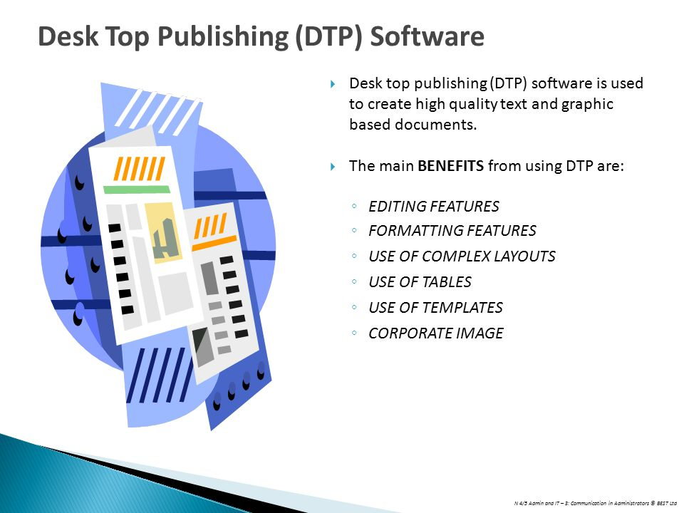 N 4/5 Admin and IT – 3: Communication in Administrators © BEST Ltd  Desk top publishing (DTP) software is used to create high quality text and graphi