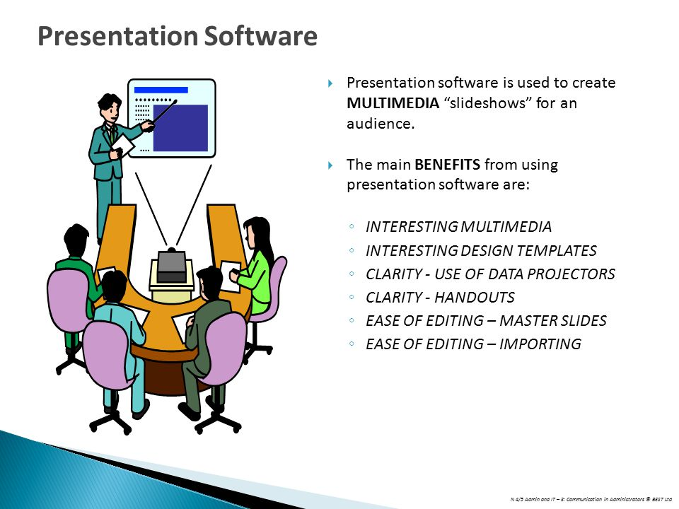"""N 4/5 Admin and IT – 3: Communication in Administrators © BEST Ltd  Presentation software is used to create MULTIMEDIA """"slideshows"""" for an audience."""