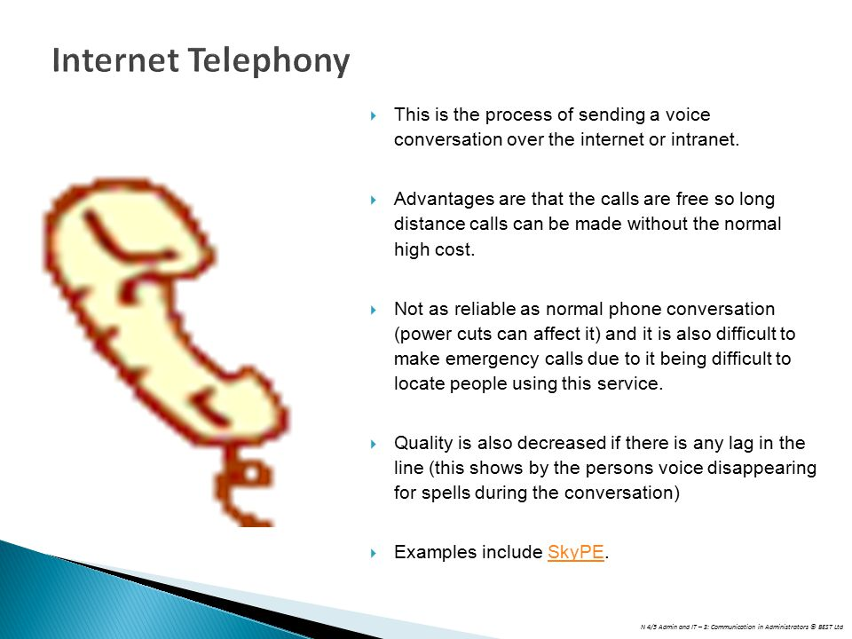 N 4/5 Admin and IT – 3: Communication in Administrators © BEST Ltd Internet Telephony  This is the process of sending a voice conversation over the internet or intranet.