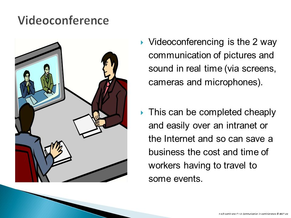N 4/5 Admin and IT – 3: Communication in Administrators © BEST Ltd Videoconference  Videoconferencing is the 2 way communication of pictures and sound in real time (via screens, cameras and microphones).