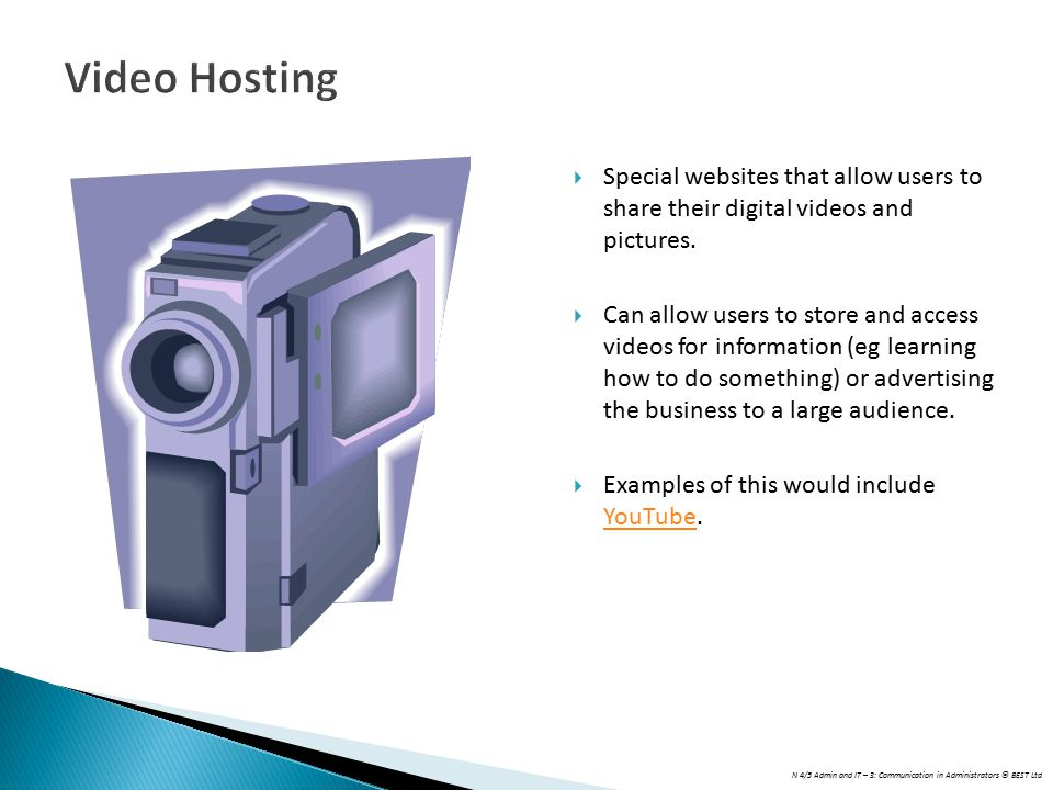 N 4/5 Admin and IT – 3: Communication in Administrators © BEST Ltd Video Hosting  Special websites that allow users to share their digital videos and pictures.