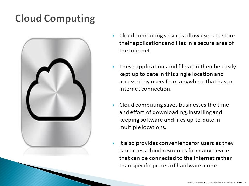 N 4/5 Admin and IT – 3: Communication in Administrators © BEST Ltd Cloud Computing  Cloud computing services allow users to store their applications and files in a secure area of the Internet.