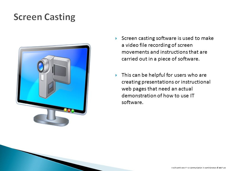 N 4/5 Admin and IT – 3: Communication in Administrators © BEST Ltd Screen Casting  Screen casting software is used to make a video file recording of