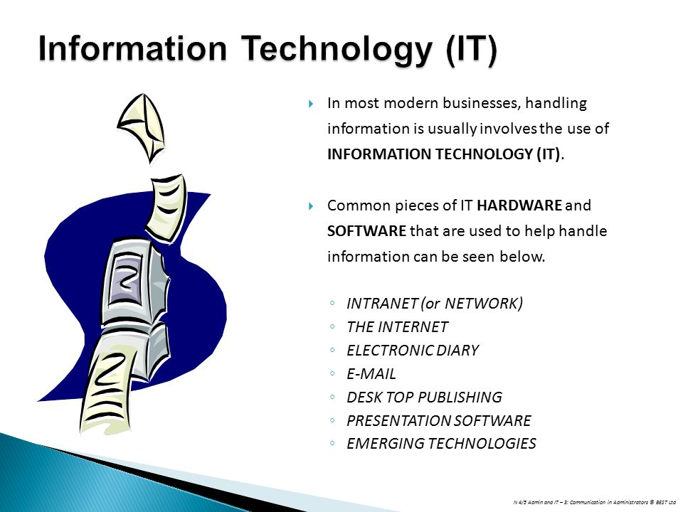 N 4/5 Admin and IT – 3: Communication in Administrators © BEST Ltd Information Technology (IT)  In most modern businesses, handling information is us