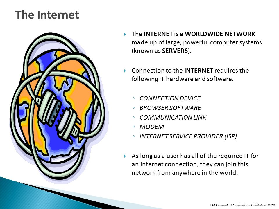N 4/5 Admin and IT – 3: Communication in Administrators © BEST Ltd  The INTERNET is a WORLDWIDE NETWORK made up of large, powerful computer systems (known as SERVERS).