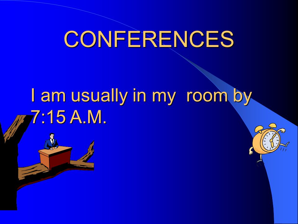 CONFERENCES I am usually in my room by 7:15 A.M.