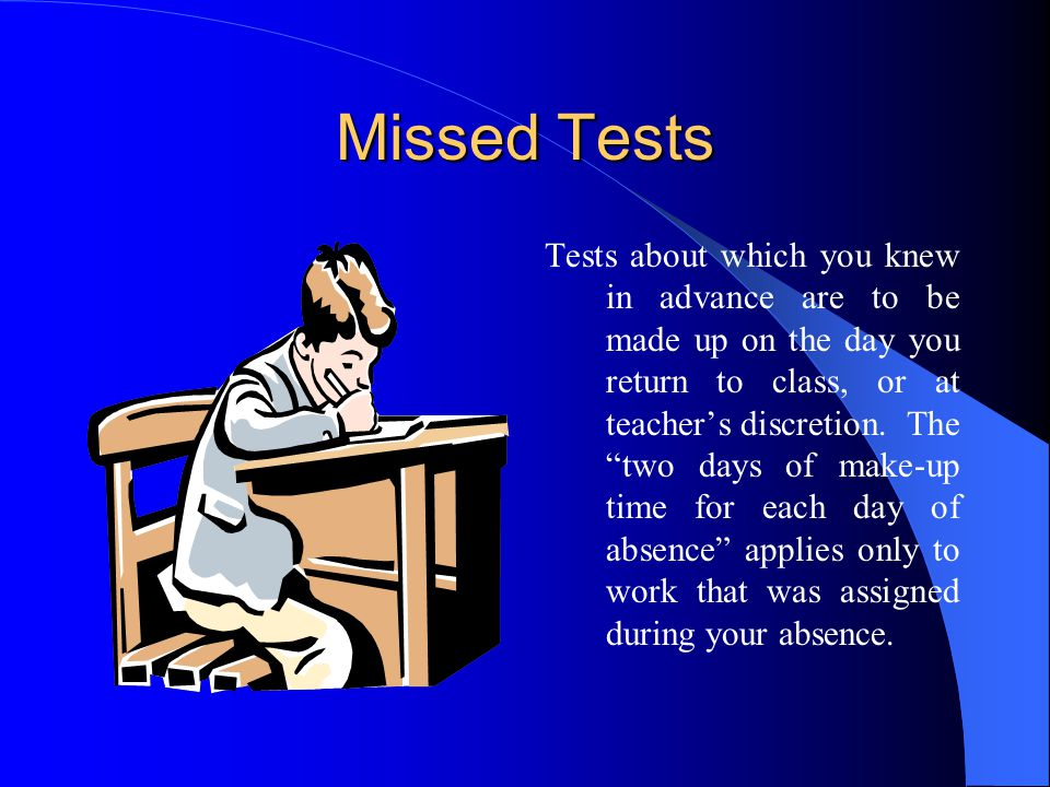 Missed Tests Tests about which you knew in advance are to be made up on the day you return to class, or at teacher's discretion.