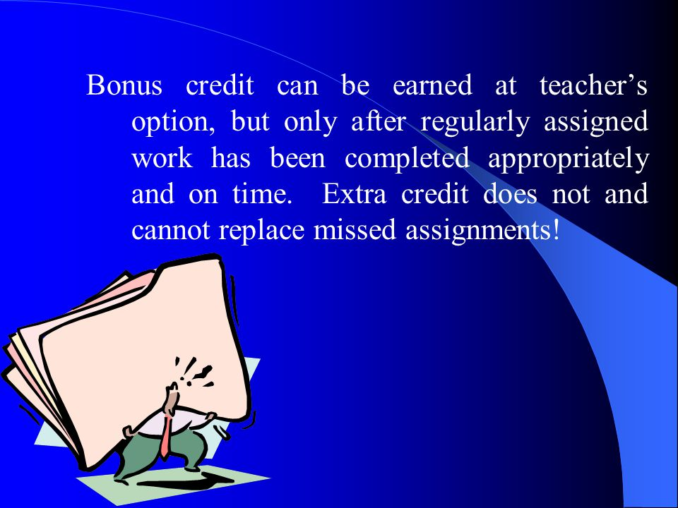 Bonus credit can be earned at teacher's option, but only after regularly assigned work has been completed appropriately and on time.