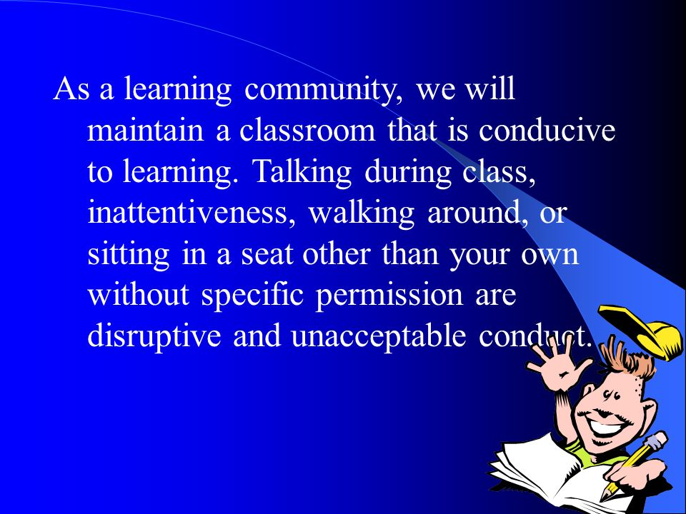 As a learning community, we will maintain a classroom that is conducive to learning.
