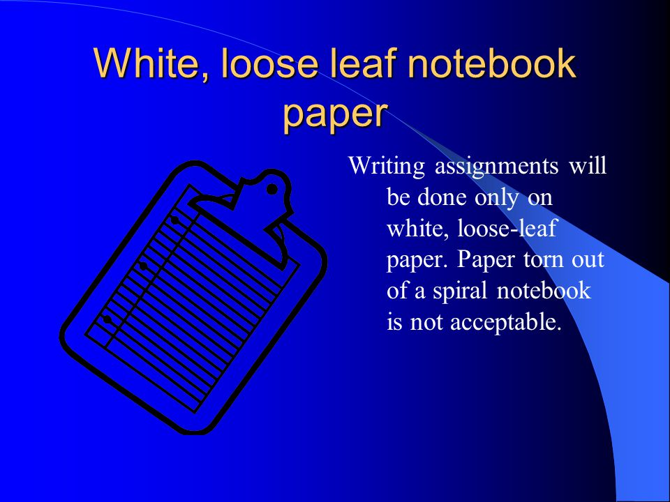 White, loose leaf notebook paper Writing assignments will be done only on white, loose-leaf paper.