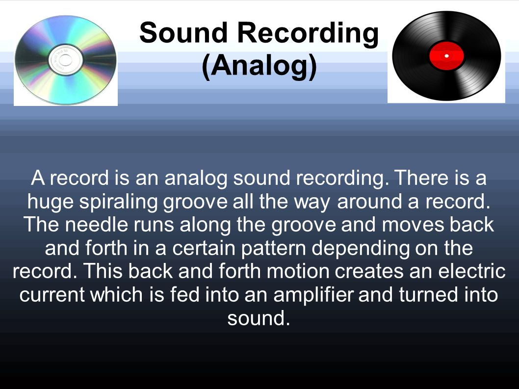 Sound Recording (Analog) A record is an analog sound recording. There is a huge spiraling groove all the way around a record. The needle runs along th