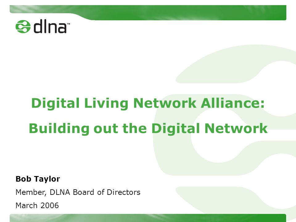 Digital Living Network Alliance: Building out the Digital Network Bob Taylor Member, DLNA Board of Directors March 2006