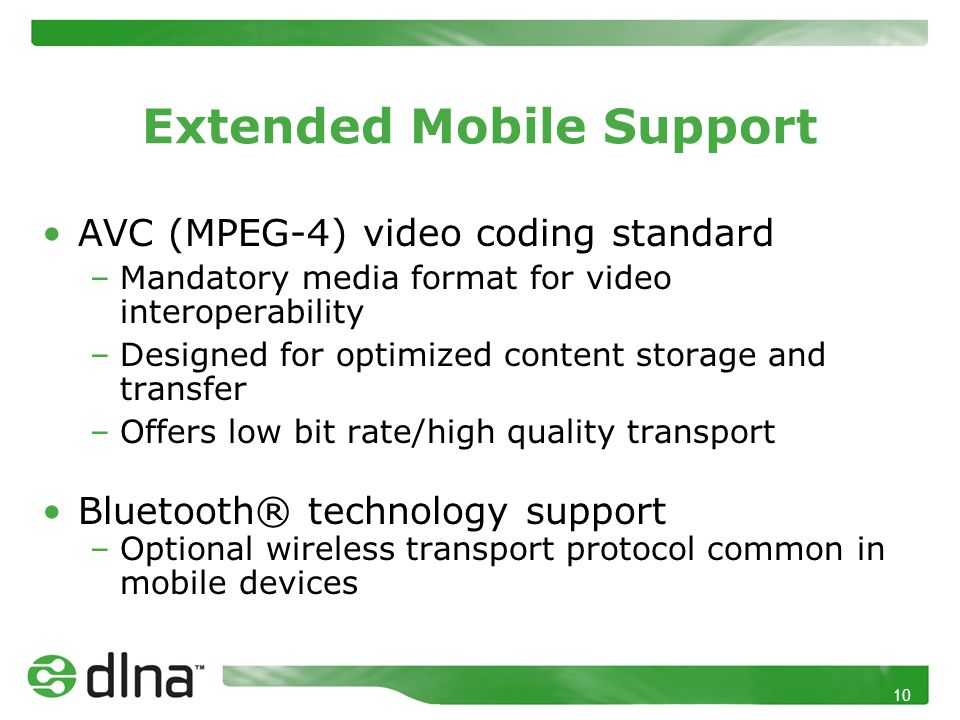 10 Extended Mobile Support AVC (MPEG-4) video coding standard –Mandatory media format for video interoperability –Designed for optimized content storage and transfer –Offers low bit rate/high quality transport Bluetooth® technology support –Optional wireless transport protocol common in mobile devices