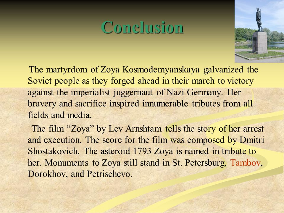 Conclusion The martyrdom of Zoya Kosmodemyanskaya galvanized the Soviet people as they forged ahead in their march to victory against the imperialist juggernaut of Nazi Germany.
