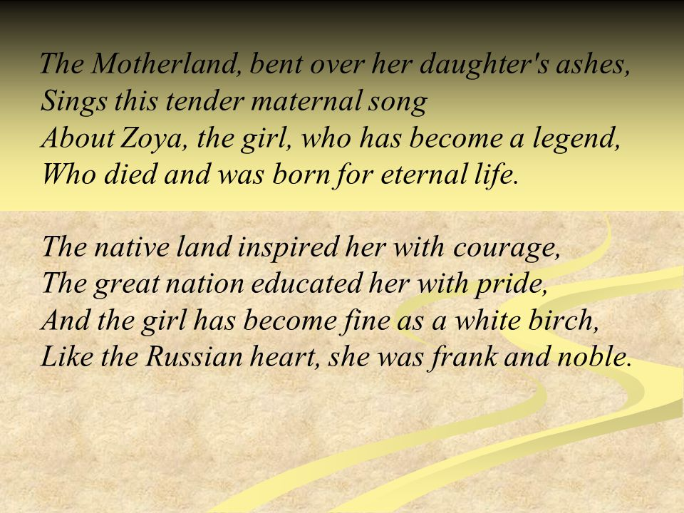 The Motherland, bent over her daughter s ashes, Sings this tender maternal song About Zoya, the girl, who has become a legend, Who died and was born for eternal life.