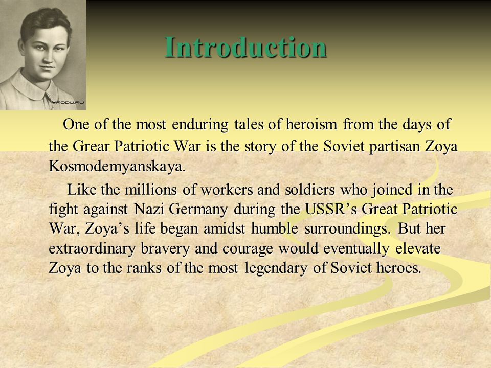 Introduction One of the most enduring tales of heroism from the days of the Grear Patriotic War is the story of the Soviet partisan Zoya Kosmodemyanskaya.