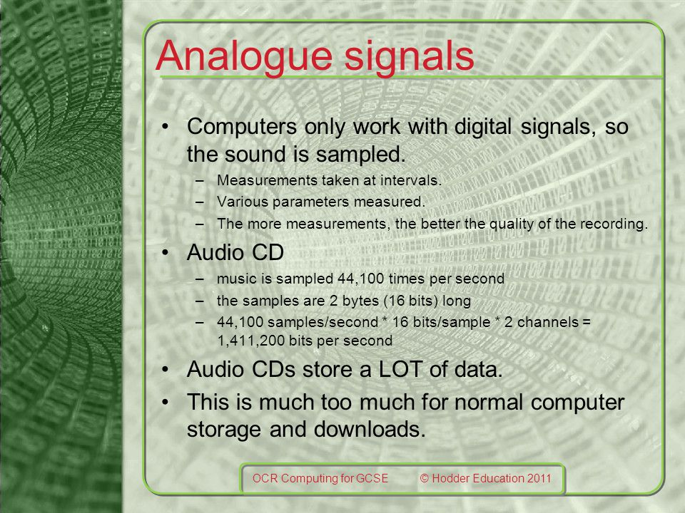 Analogue signals Computers only work with digital signals, so the sound is sampled.