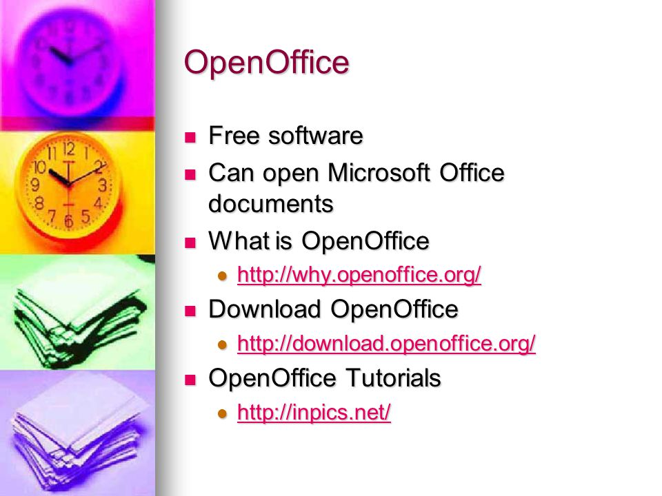OpenOffice Free software Free software Can open Microsoft Office documents Can open Microsoft Office documents What is OpenOffice What is OpenOffice http://why.openoffice.org/ http://why.openoffice.org/ http://why.openoffice.org/ Download OpenOffice Download OpenOffice http://download.openoffice.org/ http://download.openoffice.org/ http://download.openoffice.org/ OpenOffice Tutorials OpenOffice Tutorials http://inpics.net/ http://inpics.net/ http://inpics.net/