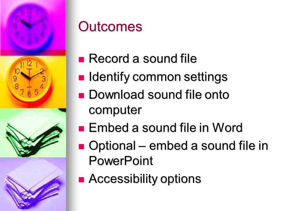 Outcomes Record a sound file Record a sound file Identify common settings Identify common settings Download sound file onto computer Download sound file onto computer Embed a sound file in Word Embed a sound file in Word Optional – embed a sound file in PowerPoint Optional – embed a sound file in PowerPoint Accessibility options Accessibility options